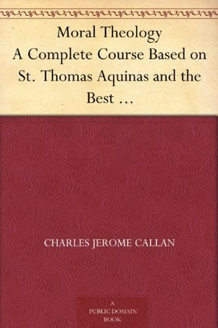 Moral Theology A Complete Course Based on St. Thomas Aquinas and the Best Modern Authorities