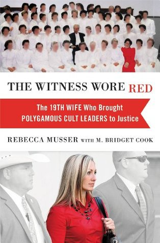 The witness wore red: the 19th wife who brought polygamous cult leaders to justice by Rebecca Musser