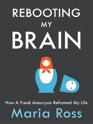 Rebooting my brain: how a freak aneurysm reframed my life by Maria Ross