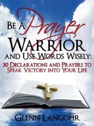 Be a Prayer Warrior and Use Words Wisely: 30 Declarations and Prayers to Speak Victory into Your Life
