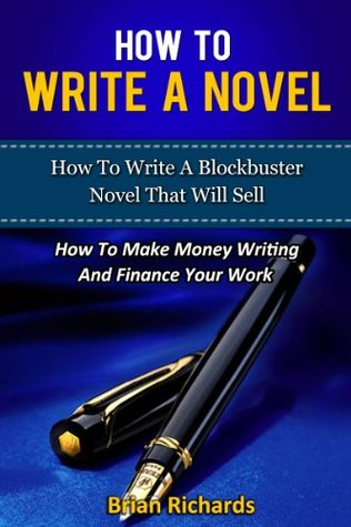 How To Write A Novel: How To Write A Blockbuster Novel That Will Sell: How To Make Money Writing And Finance Your Work