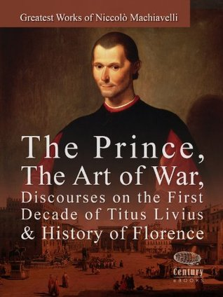 Ebook Greatest Works of Niccolò Machiavelli: The Prince, The Art of War, Discourses on the First Decade of Titus Livius & History of Florence by Niccolò Machiavelli TXT!