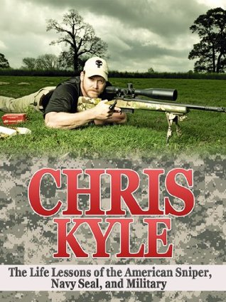 Chris Kyle: The Life Lessons of the American Sniper, Navy SEAL, and Military Legend