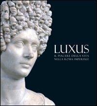 Luxus: il piacere della vita nella Roma imperiale