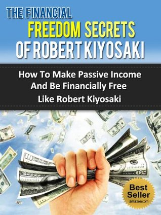 The Financial Freedom Secrets Of Robert Kiyosaki - How To Make Passive Income And Be Financially Free Like Robert Kiyosaki