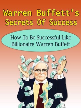 Warren Buffett's Secrets Of Success - How To Be Successful Like Billionaire Warren Buffett (Berkshire Hathaway, Snowball, Buffetology, Peter Lynch, John Templeton, George Soros)