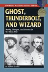 Ghost, Thunderbolt, and Wizard: Mosby, Morgan, and Forrest in the Civil War (Stackpole Military History Series)