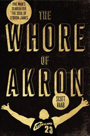 09c8e4b7003b The Whore of Akron  One Man s Search for the Soul of LeBron James by Scott  Raab