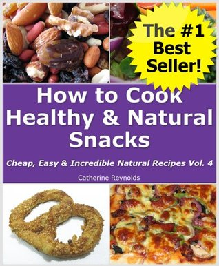 How to Cook Healthy & Natural Snacks (Cheap, Easy & Incredible Natural Recipes)