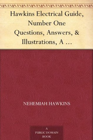 Hawkins Electrical Guide, Number One Questions, Answers, & Illustrations, A Progressive Course of Study for Engineers, Electricians, Students and Those ... of Electricity and its Applications