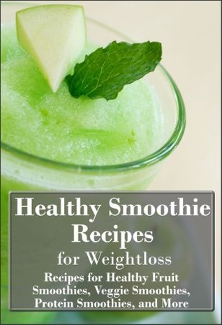 Healthy Smoothie Recipes for Weight Loss: Recipes for Healthy Fruit Smoothies, Veggie Smoothies, Protein Smoothies and More!