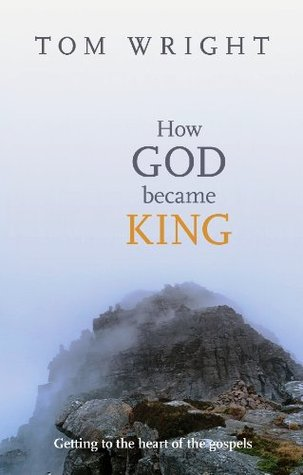How God Became King The Forgotten Story Of The Gospels By Nt Wright
