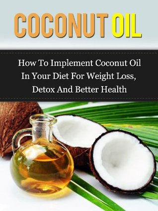 Coconut Oil: How To Implement Coconut Oil In Your Diet For Weight Loss, Detox And Better Health (Coconut Oil Handbook(Updated))