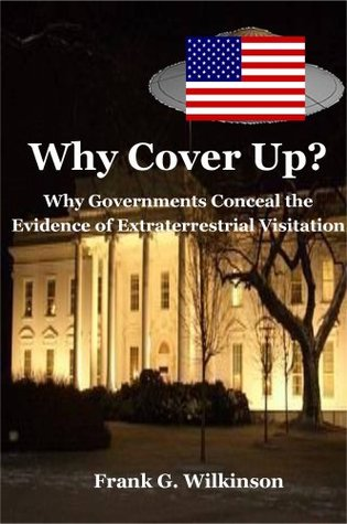 Why Cover Up?: Why Governments Conceal the Evidence of Extraterrestrial Visitation