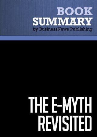 Summary: The E-Myth Revisited - Michael E. Gerber: Why Most Small Businesses Don't Work and What to Do About It