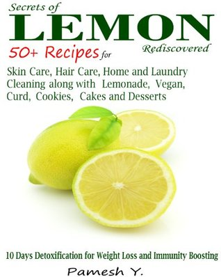 Secrets of Lemon Rediscovered: 50 Plus Recipes for Skin Care, Hair Care, Home and Laundry Cleaning along with Lemonade, Vegan, Curd, Cookies, Cakes and Desserts