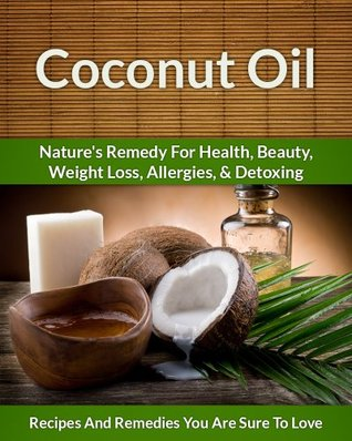 Coconut Oil Recipes: Nature's Remedy for Health, Beauty, Weight Loss, Allergies and Detoxing