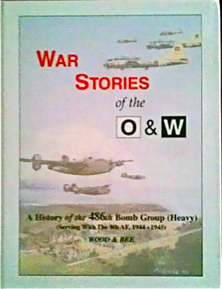 War Stories of the O & W: A History of the 486 Bomb Group (Heavy) Serving with the 8th Air Force 1944-1945