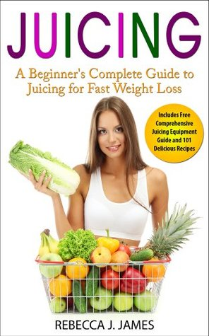 Juicing: A Beginner's Complete Guide to Juicing for Fast Weight Loss (Includes Free Comprehensive Juicing Equipment Guide and 101 Delicious Recipes). (Health and Weight Loss)
