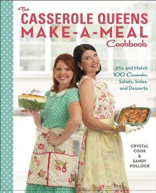 The Casserole Queens Make-a-Meal Cookbook: Mix and Match 100 Casseroles, Salads, Sides, and Desserts