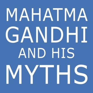 Mahatma Gandhi and His Myths: Civil Disobedience, Nonviolence, and Satyagraha in the Real World (Plus Why Its Gandhi, Not Ghandi) EPUB