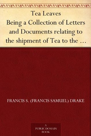 Tea Leaves Being a Collection of Letters and Documents relating to the shipment of Tea to the American Colonies in the year 1773, by the East India Tea ... notices of the Boston Tea Party)