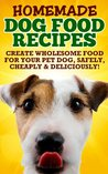 Homemade Healthy Dog Food Food Recipes (Because Your Dog Deserves The Best All Natural Dog Food and Health Dog Recipes!)