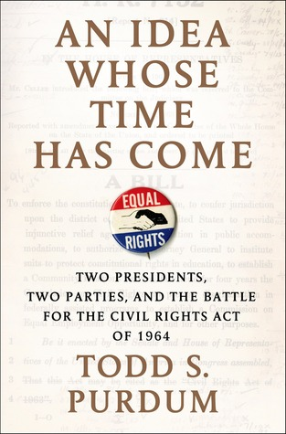 An idea whose time has come: two presidents, two parties, and the battle for the civil rights act of 1964 by Todd S. Purdum