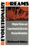 Revolutionary Dreams: Utopian Vision and Experimental Life in the Russian Revolution