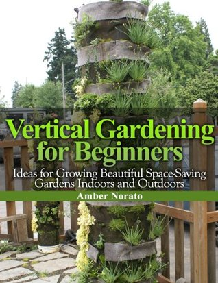 Vertical Gardening for Beginners: Ideas for Growing Beautiful Space-Saving Gardens Indoors and Outdoors