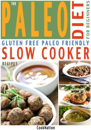 The Paleo Diet For Beginners Slow Cooker Recipe Book: Gluten Free, Everyday Essential Slow Cooker Paleo Recipes For Beginners or How To Get Started With ... Diet