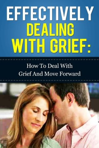 Effectively dealing with Grief - How to deal with Grief and move forward