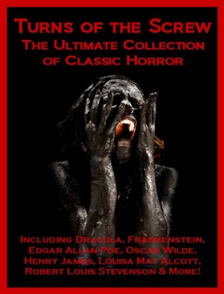 Turns of the Screw: The Ultimate Collection of Classic Horror Including Dracula, Frankenstein, Edgar Allan Poe, Louisa May Alcott, Henry James, Robert ... Stevenson, Oscar Wilde, Ann Radcliffe & More