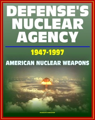 Defense's Nuclear Agency 1947 - 1997: Comprehensive History of Cold War Nuclear Weapon Development and Testing, Atomic and Hydrogen Bomb Development, Post-War Treaties