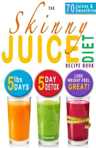 The Skinny Juice Diet Recipe Book: 5lbs, 5 Days. The Ultimate Kick-Start Diet and Detox Plan to Lose Weight & Feel Great!