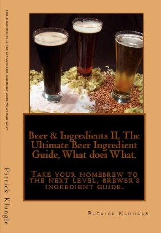 Beer & Ingredients II, The Ultimate Beer Ingredient Guide, What does What.  Take your homebrew to the next level, brewer's ingredient guide.