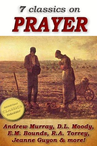 7 classics on PRAYER: Torrey (How to Pray), Murray (School of Prayer), Moody (Prevailing Prayer), Goforth, Muller (Answers to Prayer), Bounds (Power Through ... Method of Prayer)