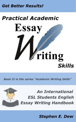 Practical Academic Essay Writing Skills - An International ESL Students English Essay Writing Handbook (Academic Writing Skills, #4)