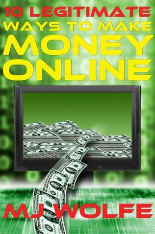 10 LEGITIMATE Ways to Make Money Online by M J  Wolfe