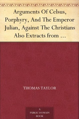 Arguments of Celsus, Porphyry and the Emperor Julian Against the Christians Also Extracts from Diodorus Siculus, Josephus and Tacitus Relating to the Jews Together with an Appendix