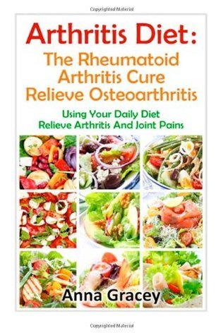 Arthritis Diet : The Rheumatoid Arthritis Cure Relieve Osteoarthritis: Using Your Daily Diet To Relieve Arthritis And Joint Pains