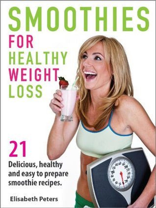 Smoothies for Weight Loss: 21 Delicious, Healthy and Easy to Prepare Smoothie Recipes