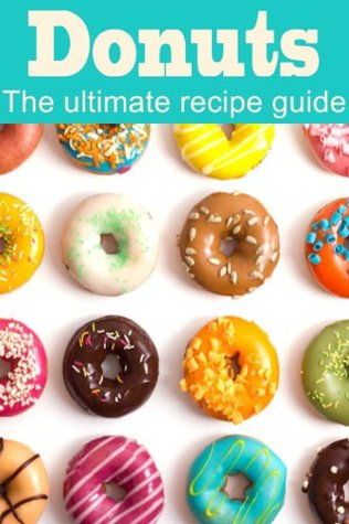 Donuts: The Ultimate Recipe Guide - Over 30 Delicious & Best Selling Recipes