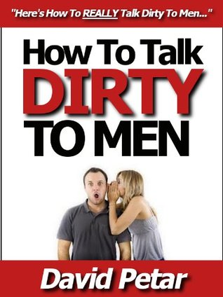How to Talk Dirty to Men & Turn-Them-On Using ONLY Your Words: Learn How You Can Talk Dirty to Your Boyfriend, Husband or Lover & Ignite Your Sex Life With Naughty Whispers, Hot Desires & Sexy Phrases