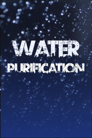 Water Purification: The Definitive Guide to Water Purification, Storage, and Acquisition