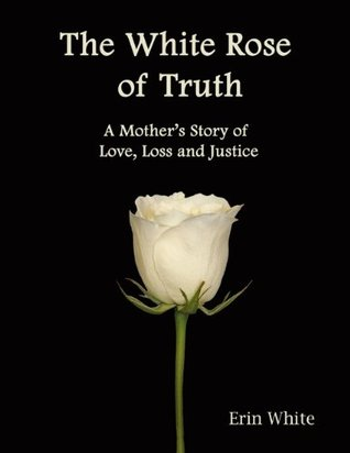 The White Rose of Truth: A Mother's Story of Love, Loss and Justice