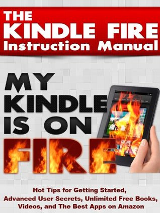 The Kindle Fire Instruction Manual: Hot Tips for Getting Started, Advanced User Secrets, Unlimited Free Books, Videos, and The Best Apps on Amazon