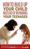 How to Build Up Your Child Instead of Repairing Your Teenager by Brian Tracy