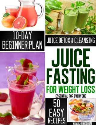 Juice Fasting for Weight Loss: The complete Beginners guide to QUICK WEIGHT LOSS, HEALING AND BODY DETOXIFICATION in 10 Days