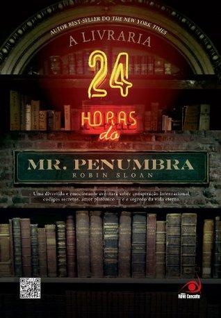 A Livraria 24 horas do Mr. Penumbra: Uma divertida e emocionante aventura sobre conspiração internacional, códigos secretos, amor platônico - e o segredo da vida eterna (Mr. Penumbra's 24-Hour Bookstore, #1)